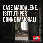 Read more about the article CASE MAGDALENE: ISTITUTI PER DONNE IMMORALI