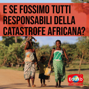 Read more about the article E SE FOSSIMO TUTT* RESPONSABILI DELLA CATASTROFE AFRICANA?