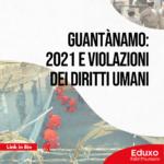 Guantànamo: 2021 e violazioni dei diritti umani